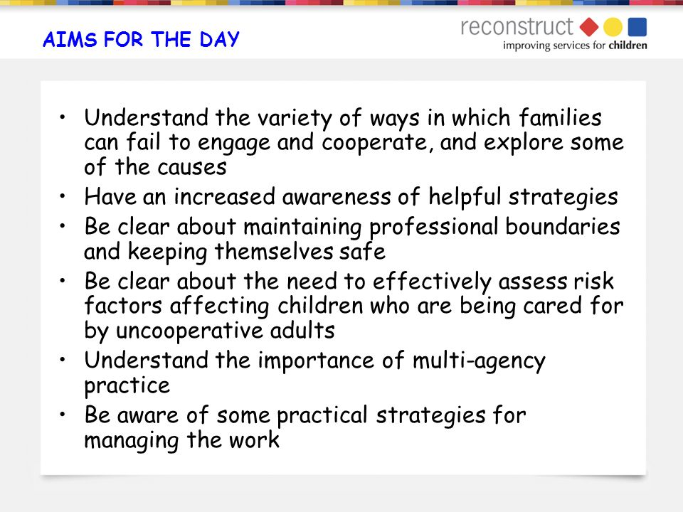 AIMS FOR THE DAY Understand the variety of ways in which families can fail to engage and cooperate, and explore some of the causes Have an increased a