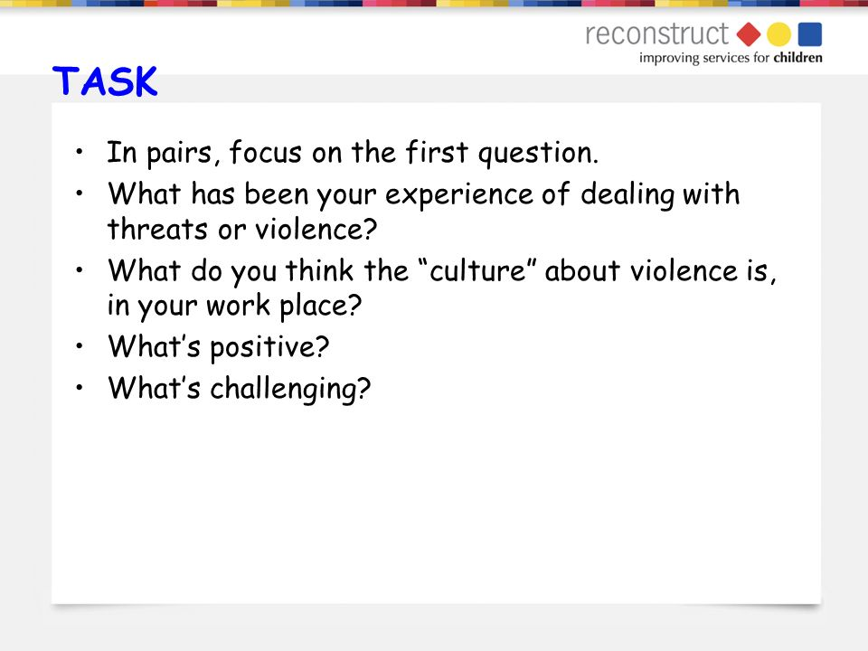 TASK In pairs, focus on the first question. What has been your experience of dealing with threats or violence? What do you think the culture about vio