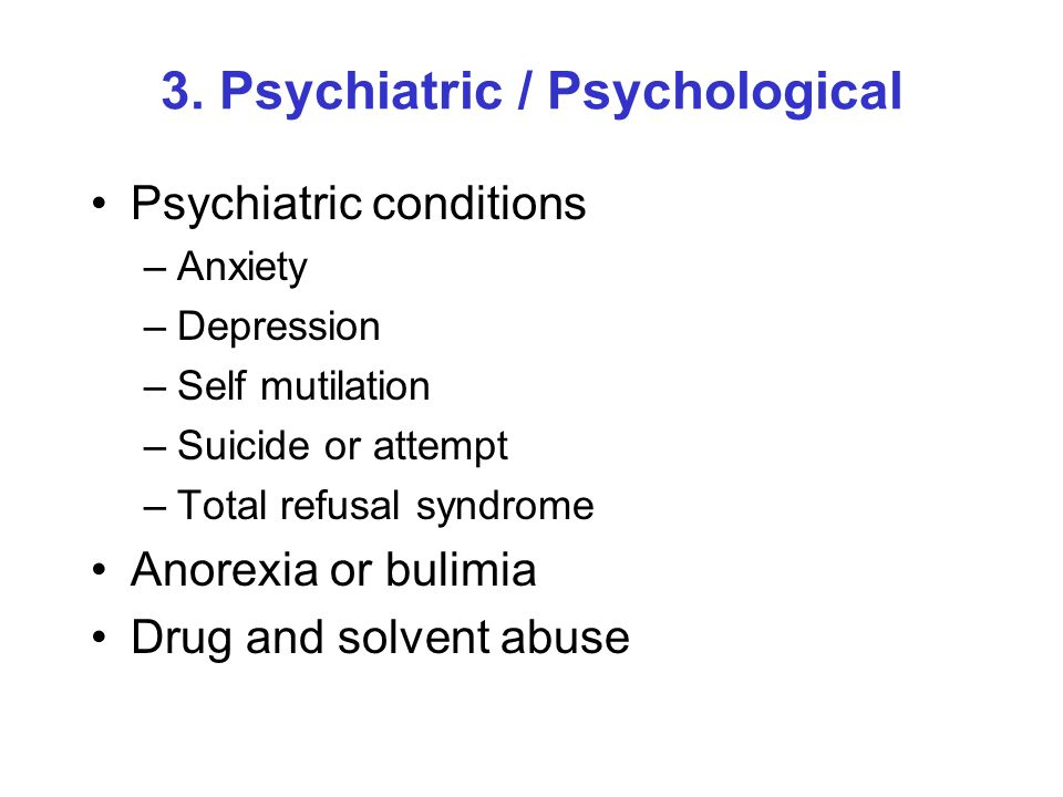 3. Psychiatric / Psychological Psychiatric conditions –Anxiety –Depression –Self mutilation –Suicide or attempt –Total refusal syndrome Anorexia or bu
