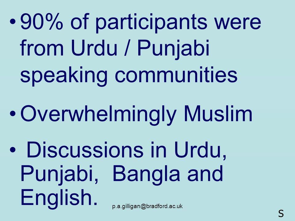 p.a.gilligan@bradford.ac.uk 90% of participants were from Urdu / Punjabi speaking communities Overwhelmingly Muslim Discussions in Urdu, Punjabi, Bang