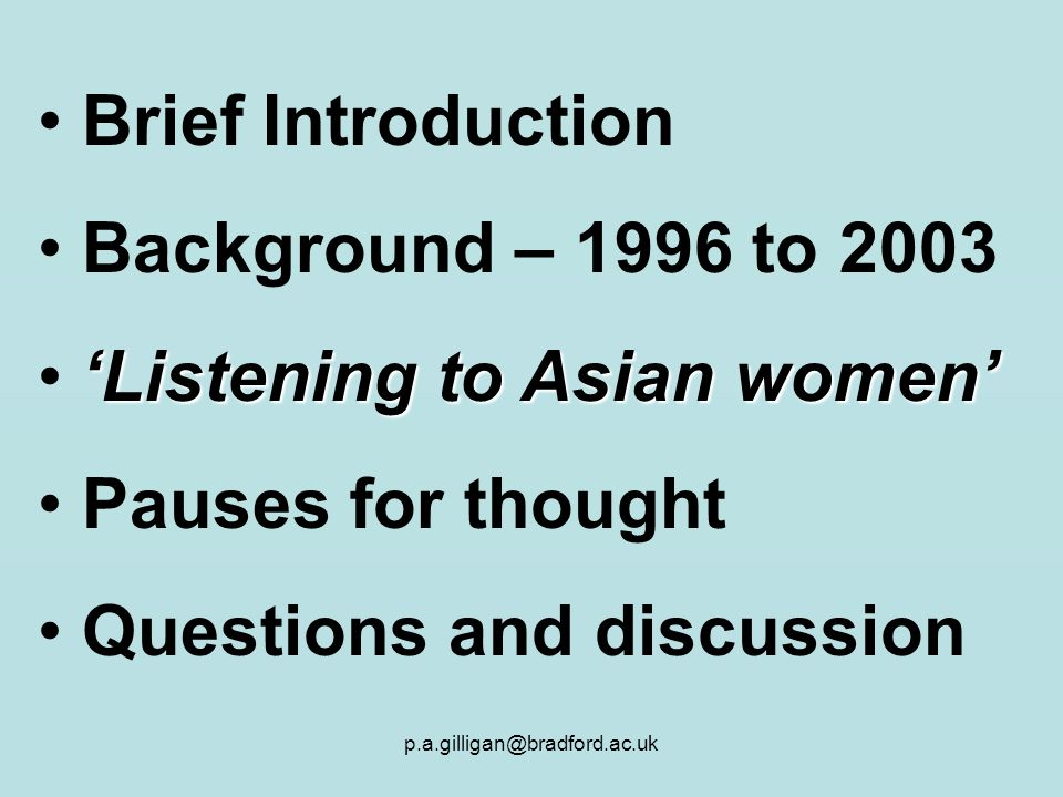 p.a.gilligan@bradford.ac.uk Brief Introduction Background – 1996 to 2003 Listening to Asian women Pauses for thought Questions and discussion