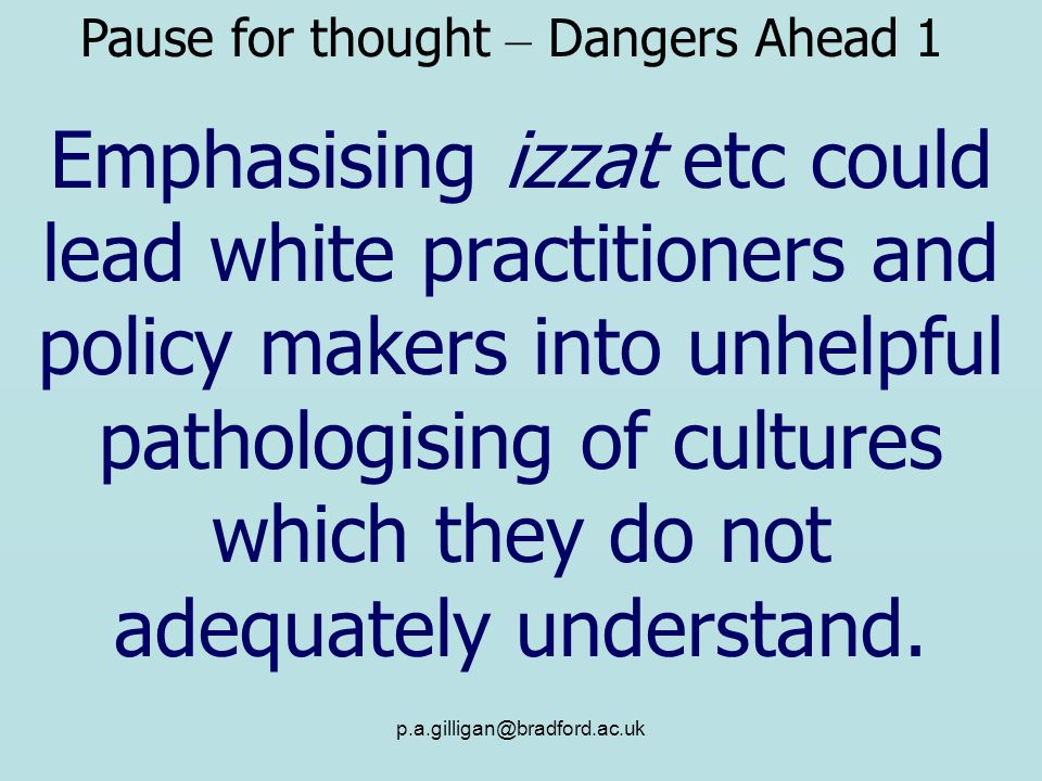 p.a.gilligan@bradford.ac.uk Emphasising izzat etc could lead white practitioners and policy makers into unhelpful pathologising of cultures which they