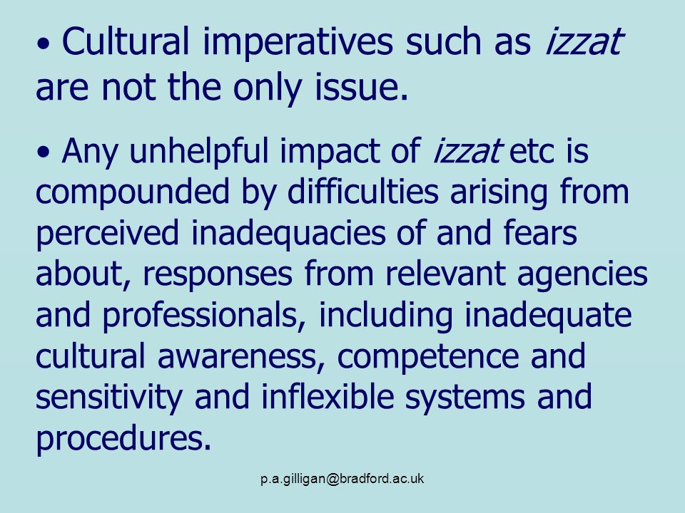 p.a.gilligan@bradford.ac.uk Cultural imperatives such as izzat are not the only issue. Any unhelpful impact of izzat etc is compounded by difficulties