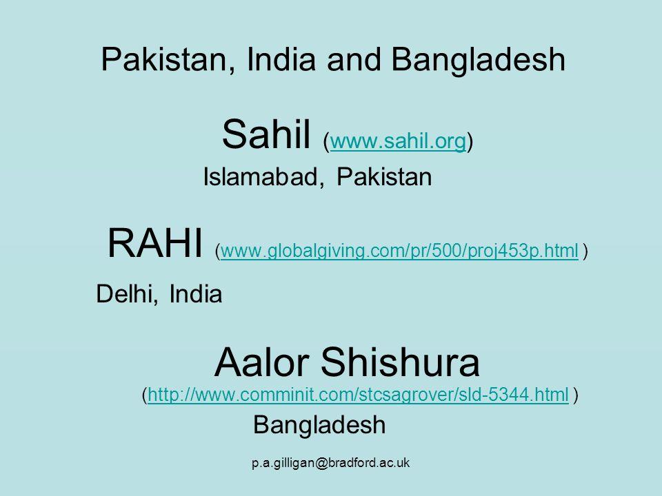 p.a.gilligan@bradford.ac.uk Pakistan, India and Bangladesh Sahil (www.sahil.org)www.sahil.org Islamabad, Pakistan RAHI (www.globalgiving.com/pr/500/proj453p.html )www.globalgiving.com/pr/500/proj453p.html Delhi, India Aalor Shishura (http://www.comminit.com/stcsagrover/sld-5344.html )http://www.comminit.com/stcsagrover/sld-5344.html Bangladesh