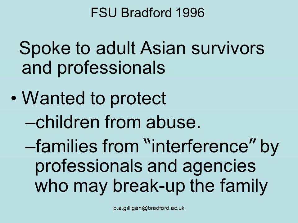 p.a.gilligan@bradford.ac.uk FSU Bradford 1996 Spoke to adult Asian survivors and professionals Wanted to protect –children from abuse. –families from