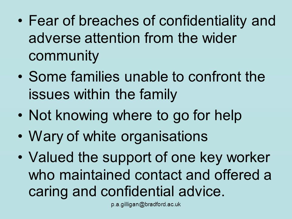 p.a.gilligan@bradford.ac.uk Fear of breaches of confidentiality and adverse attention from the wider community Some families unable to confront the is