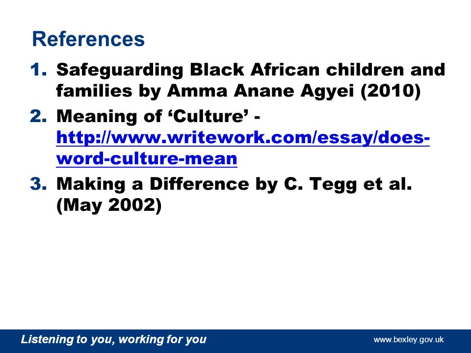 www.bexley.gov.uk Listening to you, working for you www.bexley.gov.uk Listening to you, working for you www.bexley.gov.uk Listening to you, working for you www.bexley.gov.uk References 1.Safeguarding Black African children and families by Amma Anane Agyei (2010) 2.Meaning of Culture - http://www.writework.com/essay/does- word-culture-mean http://www.writework.com/essay/does- word-culture-mean 3.Making a Difference by C.