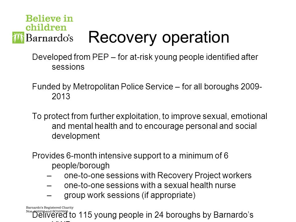 Recovery operation Developed from PEP – for at-risk young people identified after sessions Funded by Metropolitan Police Service – for all boroughs 2009- 2013 To protect from further exploitation, to improve sexual, emotional and mental health and to encourage personal and social development Provides 6-month intensive support to a minimum of 6 people/borough –one-to-one sessions with Recovery Project workers –one-to-one sessions with a sexual health nurse –group work sessions (if appropriate) Delivered to 115 young people in 24 boroughs by Barnardos YWP
