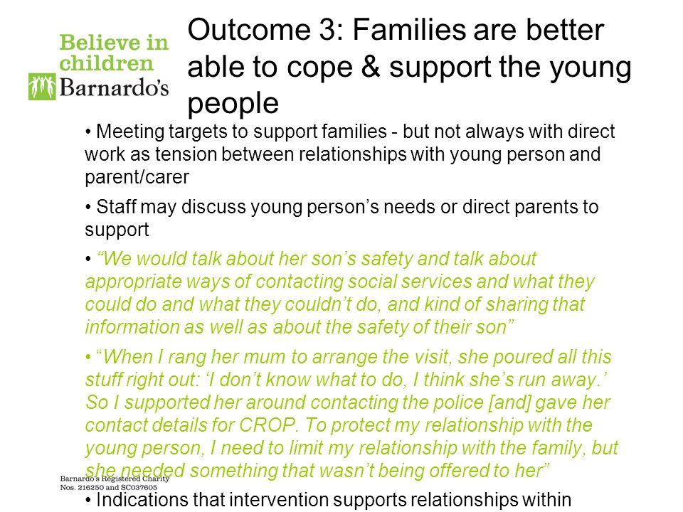 Outcome 3: Families are better able to cope & support the young people Meeting targets to support families - but not always with direct work as tension between relationships with young person and parent/carer Staff may discuss young persons needs or direct parents to support We would talk about her sons safety and talk about appropriate ways of contacting social services and what they could do and what they couldnt do, and kind of sharing that information as well as about the safety of their son When I rang her mum to arrange the visit, she poured all this stuff right out: I dont know what to do, I think shes run away.