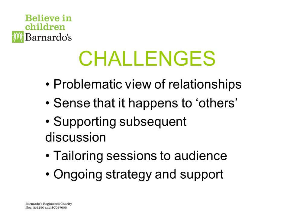 CHALLENGES Problematic view of relationships Sense that it happens to others Supporting subsequent discussion Tailoring sessions to audience Ongoing strategy and support