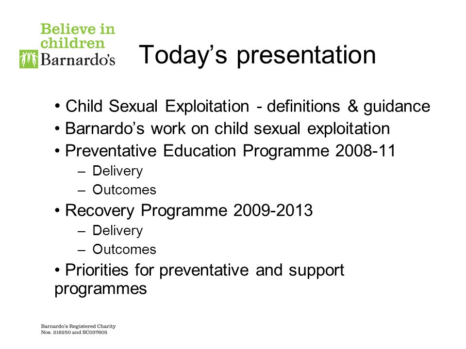 Todays presentation Child Sexual Exploitation - definitions & guidance Barnardos work on child sexual exploitation Preventative Education Programme 2008-11 –Delivery –Outcomes Recovery Programme 2009-2013 –Delivery –Outcomes Priorities for preventative and support programmes