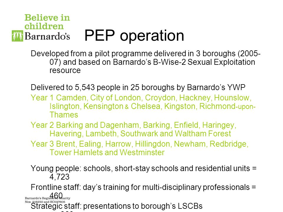 PEP operation Developed from a pilot programme delivered in 3 boroughs (2005- 07) and based on Barnardos B-Wise-2 Sexual Exploitation resource Delivered to 5,543 people in 25 boroughs by Barnardos YWP Year 1 Camden, City of London, Croydon, Hackney, Hounslow, Islington, Kensington & Chelsea, Kingston, Richmond -upon- Thames Year 2 Barking and Dagenham, Barking, Enfield, Haringey, Havering, Lambeth, Southwark and Waltham Forest Year 3 Brent, Ealing, Harrow, Hillingdon, Newham, Redbridge, Tower Hamlets and Westminster Young people: schools, short-stay schools and residential units = 4,723 Frontline staff: days training for multi-disciplinary professionals = 460 Strategic staff: presentations to boroughs LSCBs = 360