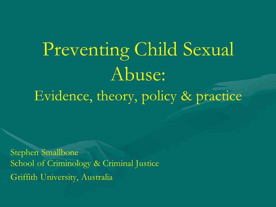 Preventing Child Sexual Abuse: Evidence, theory, policy & practice Stephen Smallbone School of Criminology & Criminal Justice Griffith University, Aus