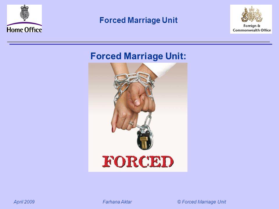 Forced Marriage Unit April 2009 Farhana Aktar© Forced Marriage Unit Forced Marriage Unit: