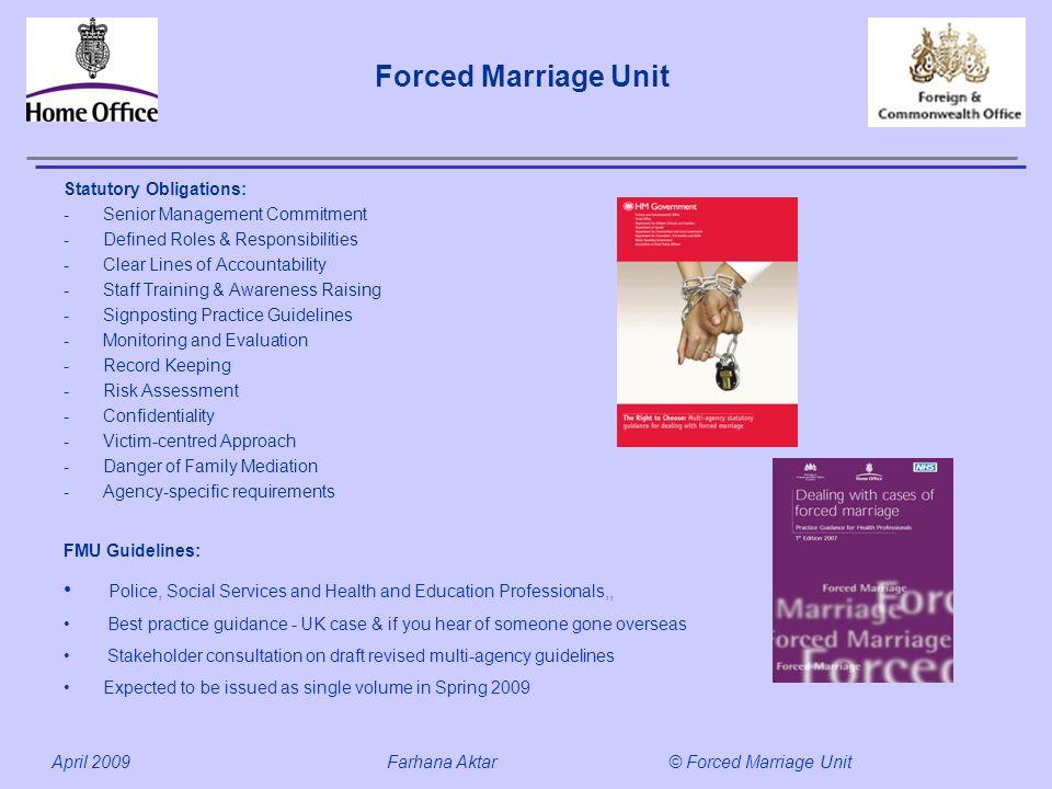 Forced Marriage Unit April 2009 Farhana Aktar© Forced Marriage Unit Statutory Obligations: -Senior Management Commitment -Defined Roles & Responsibili