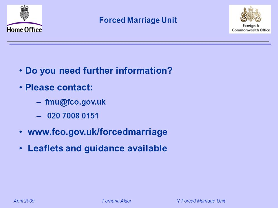 Forced Marriage Unit April 2009 Farhana Aktar© Forced Marriage Unit Do you need further information.