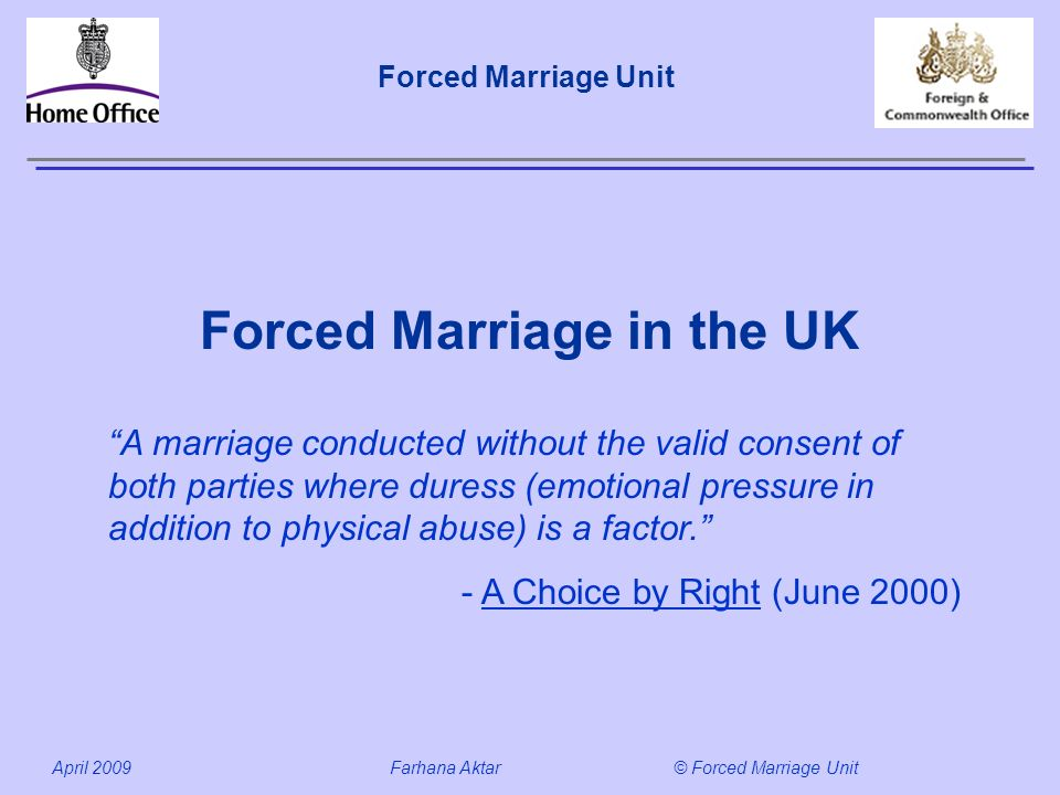 Forced Marriage Unit April 2009 Farhana Aktar© Forced Marriage Unit Forced Marriage in the UK A marriage conducted without the valid consent of both parties where duress (emotional pressure in addition to physical abuse) is a factor.