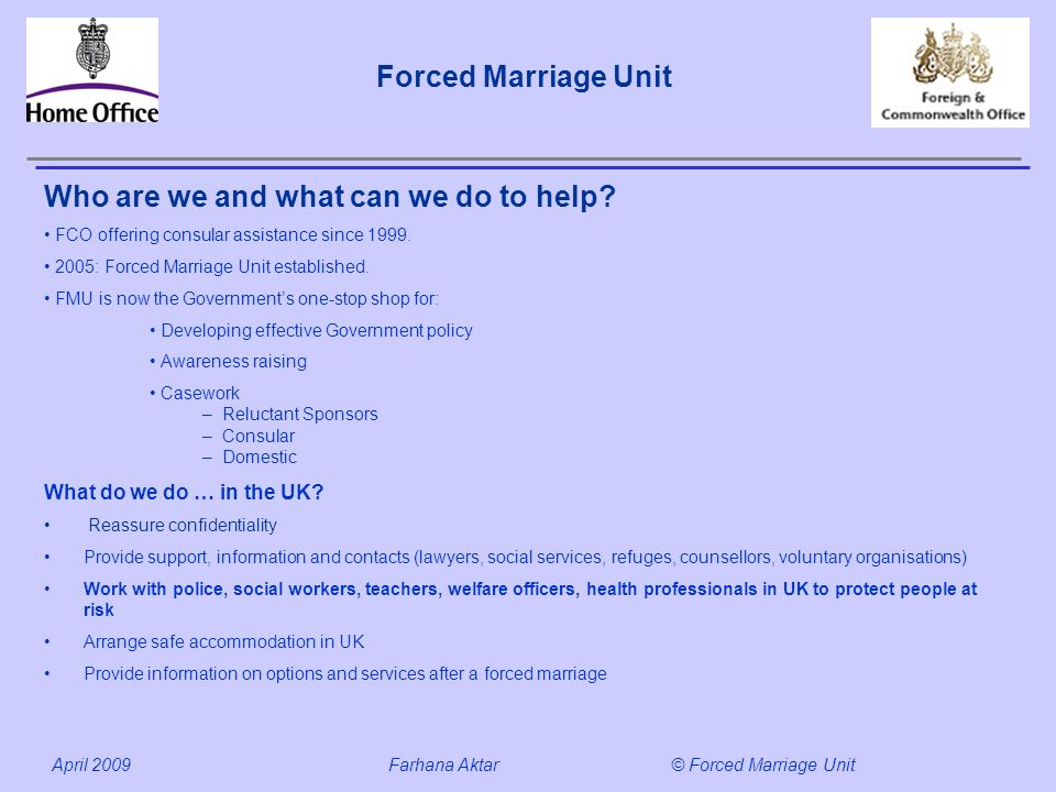 Forced Marriage Unit April 2009 Farhana Aktar© Forced Marriage Unit Who are we and what can we do to help? FCO offering consular assistance since 1999