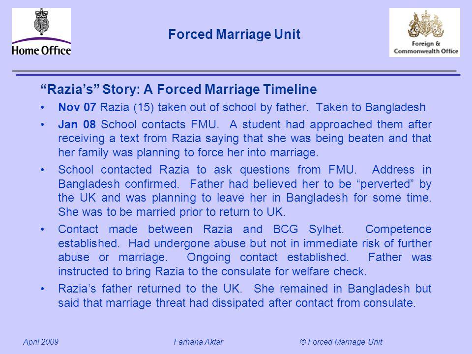 Forced Marriage Unit April 2009 Farhana Aktar© Forced Marriage Unit Razias Story: A Forced Marriage Timeline Nov 07 Razia (15) taken out of school by