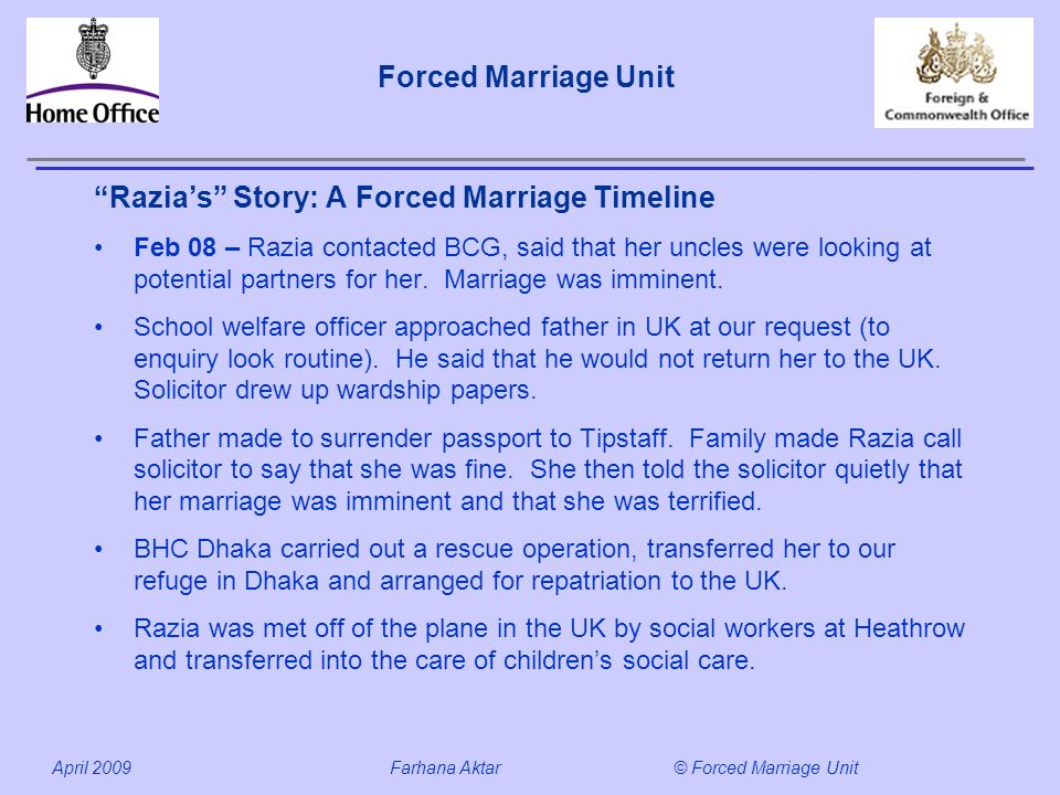 Forced Marriage Unit April 2009 Farhana Aktar© Forced Marriage Unit Razias Story: A Forced Marriage Timeline Feb 08 – Razia contacted BCG, said that her uncles were looking at potential partners for her.