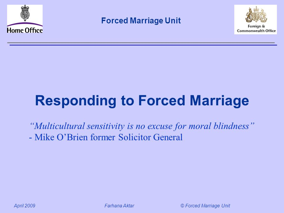 Forced Marriage Unit April 2009 Farhana Aktar© Forced Marriage Unit Responding to Forced Marriage Multicultural sensitivity is no excuse for moral blindness - Mike OBrien former Solicitor General