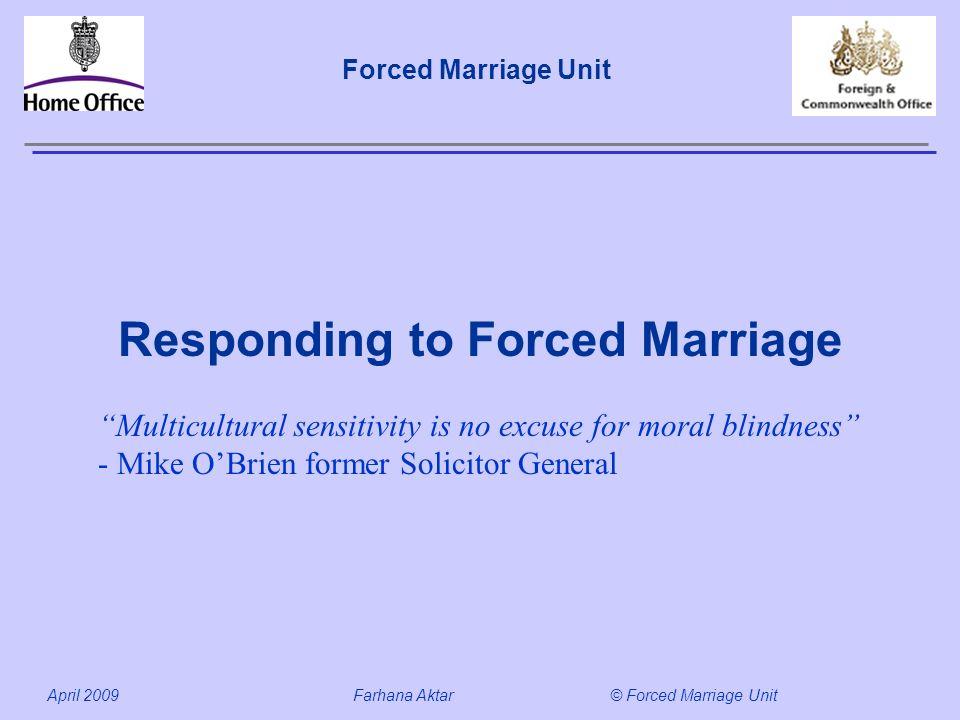Forced Marriage Unit April 2009 Farhana Aktar© Forced Marriage Unit Responding to Forced Marriage Multicultural sensitivity is no excuse for moral bli