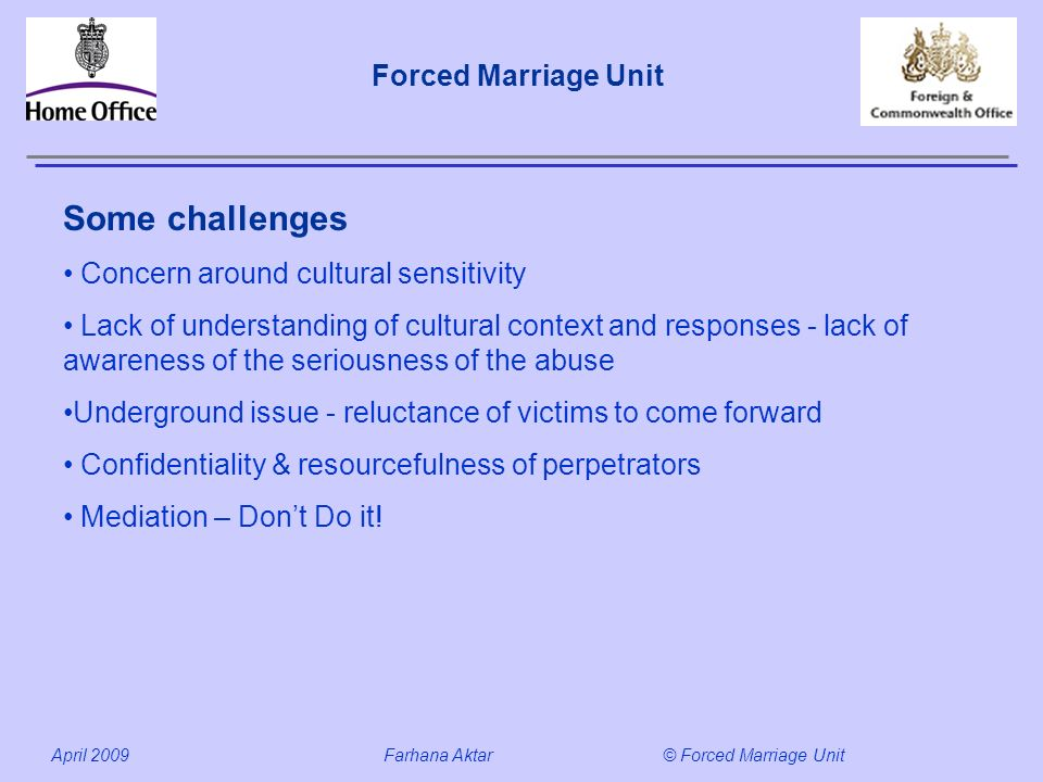 Forced Marriage Unit April 2009 Farhana Aktar© Forced Marriage Unit Some challenges Concern around cultural sensitivity Lack of understanding of cultu