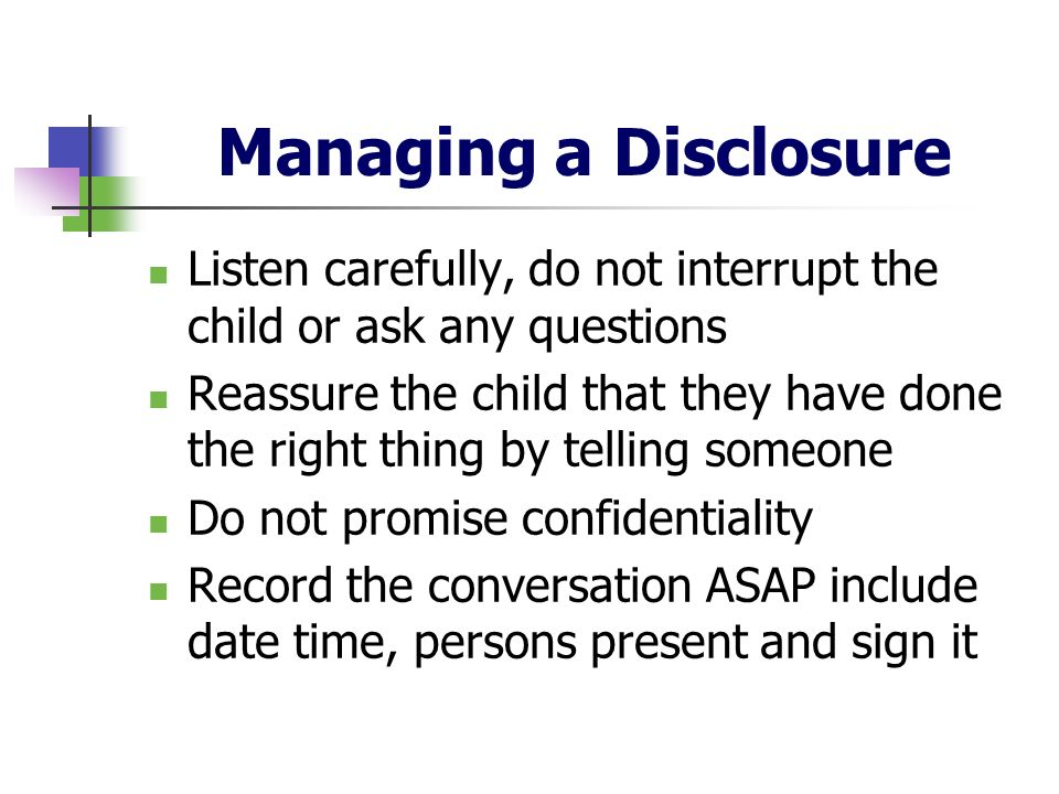 Managing a Disclosure Listen carefully, do not interrupt the child or ask any questions Reassure the child that they have done the right thing by tell