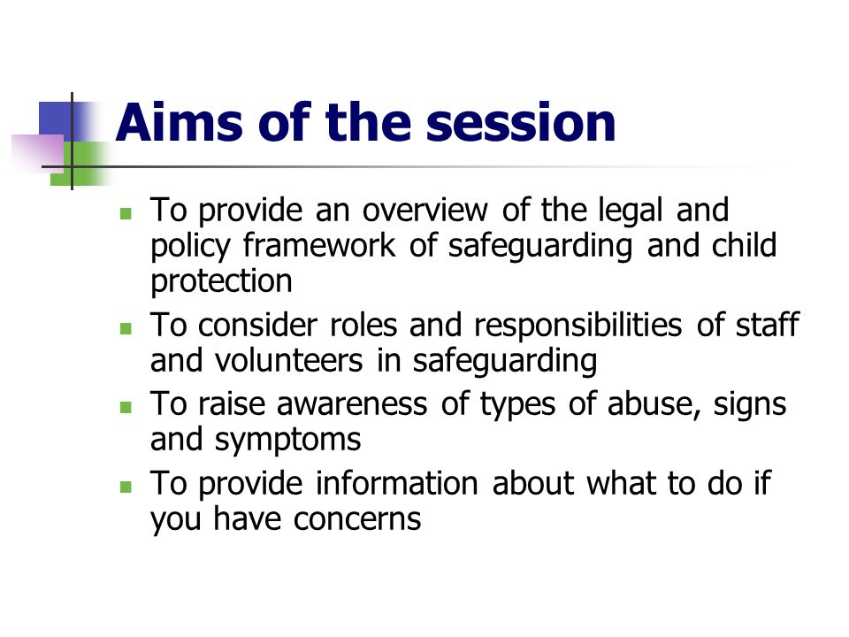 Aims of the session To provide an overview of the legal and policy framework of safeguarding and child protection To consider roles and responsibiliti