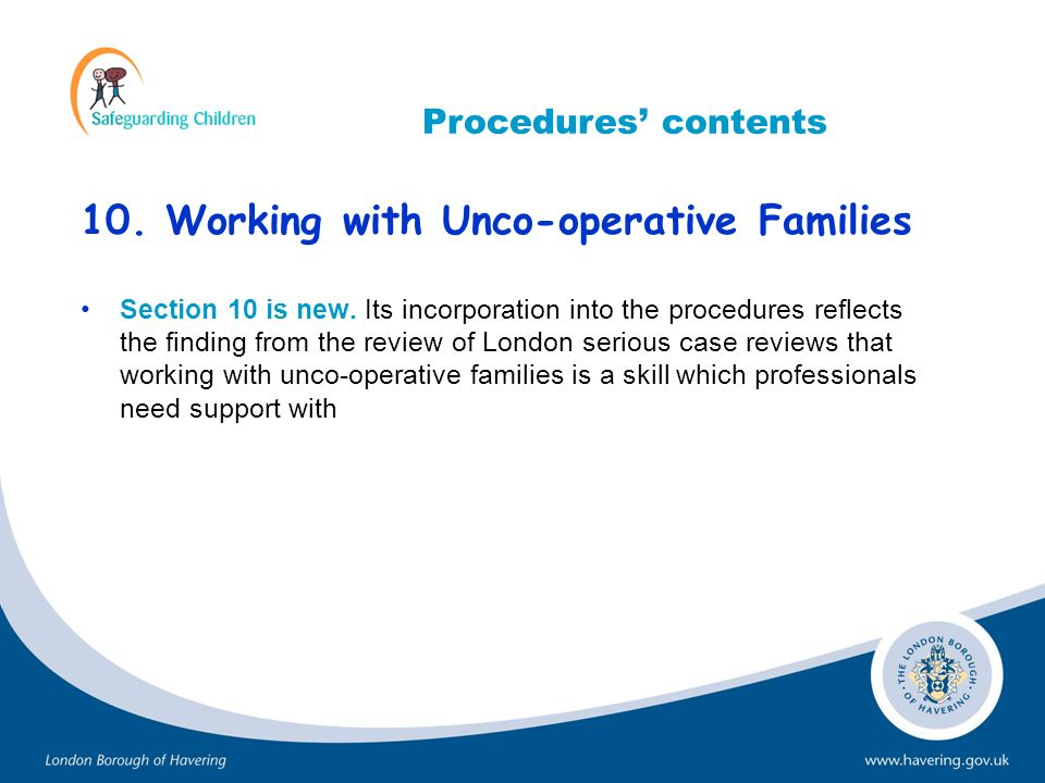 10. Working with Unco-operative Families Section 10 is new. Its incorporation into the procedures reflects the finding from the review of London serio