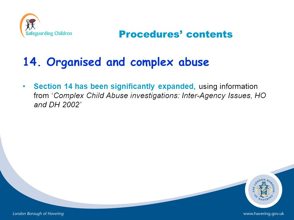 14. Organised and complex abuse Section 14 has been significantly expanded, using information from Complex Child Abuse investigations: Inter-Agency Is