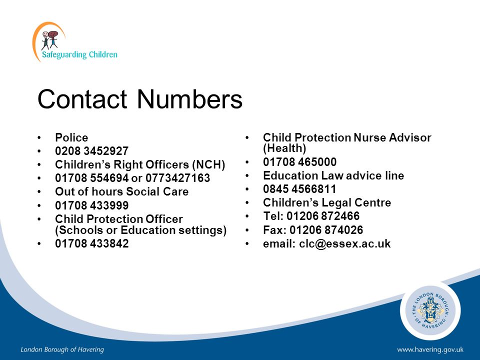 Contact Numbers Police 0208 3452927 Childrens Right Officers (NCH) 01708 554694 or 0773427163 Out of hours Social Care 01708 433999 Child Protection O