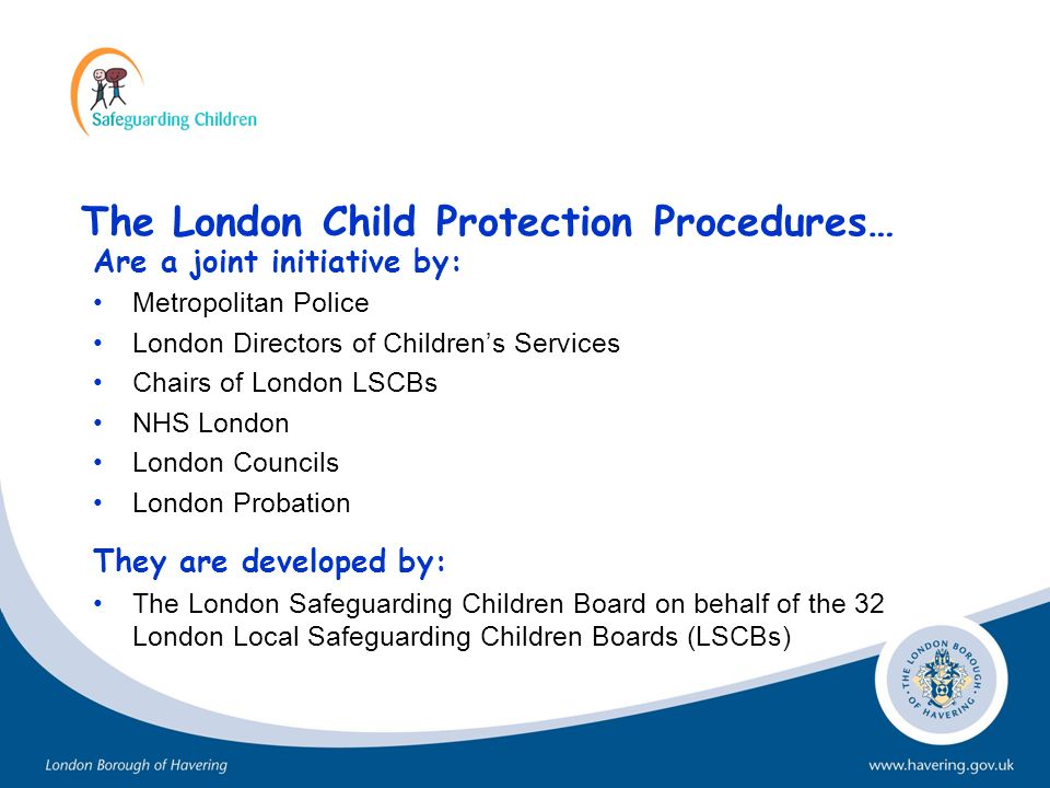The London Child Protection Procedures… Are a joint initiative by: Metropolitan Police London Directors of Childrens Services Chairs of London LSCBs N