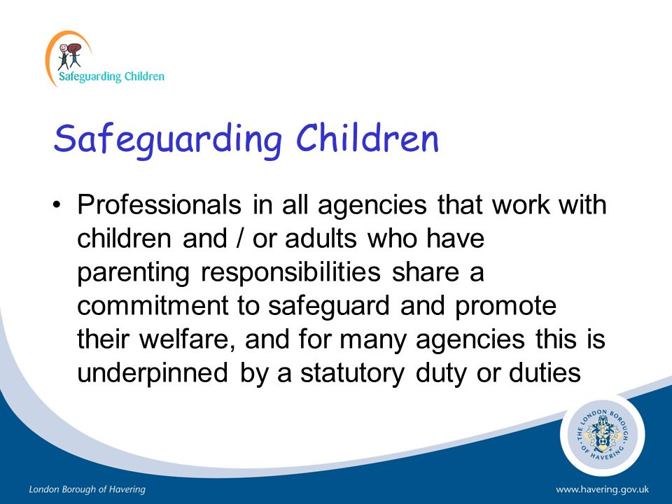 Safeguarding Children Professionals in all agencies that work with children and / or adults who have parenting responsibilities share a commitment to