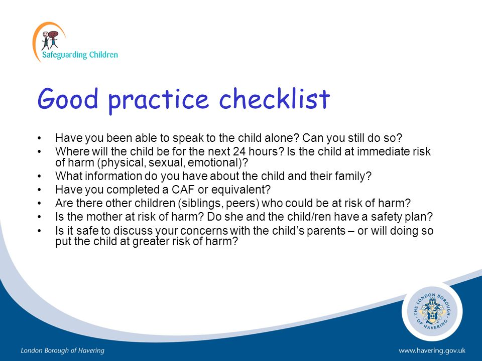 Good practice checklist Have you been able to speak to the child alone? Can you still do so? Where will the child be for the next 24 hours? Is the chi