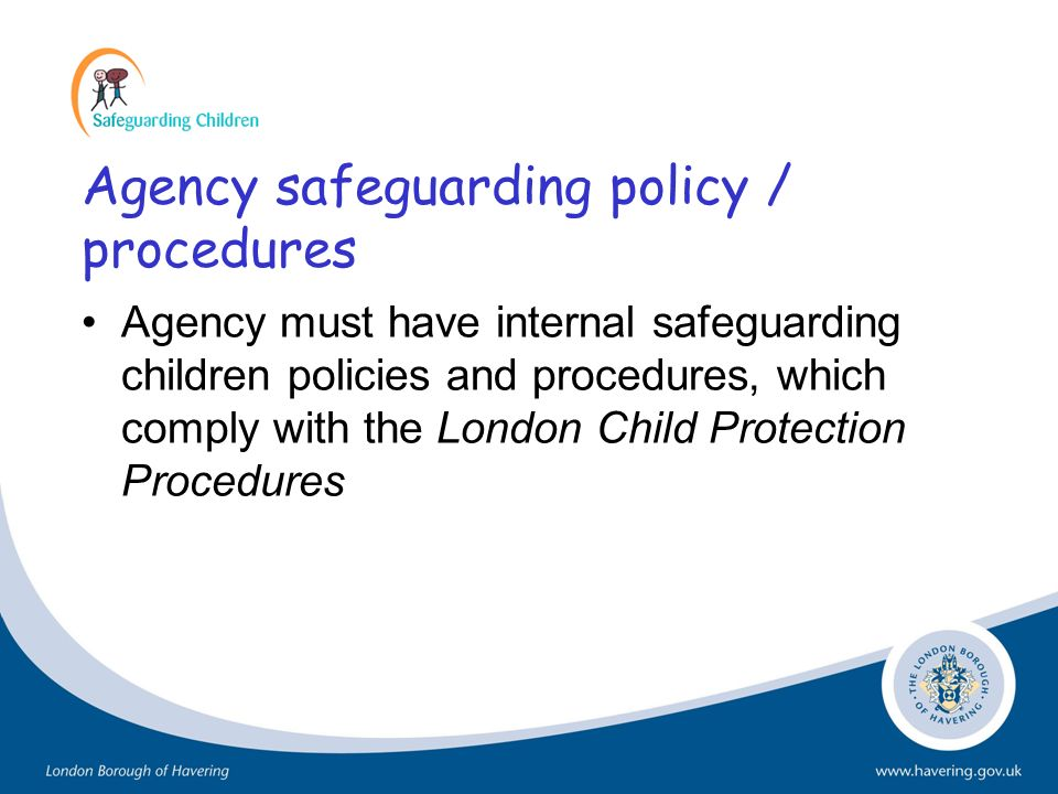 Agency safeguarding policy / procedures Agency must have internal safeguarding children policies and procedures, which comply with the London Child Pr