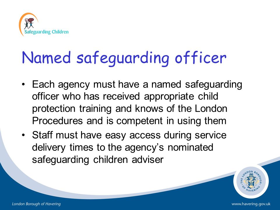 Named safeguarding officer Each agency must have a named safeguarding officer who has received appropriate child protection training and knows of the