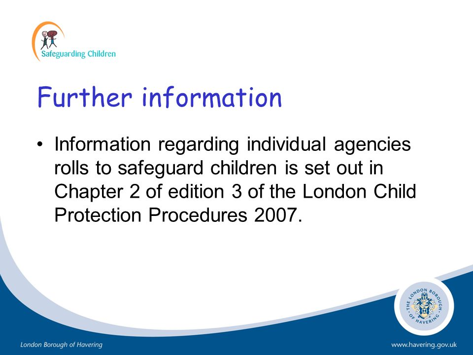 Further information Information regarding individual agencies rolls to safeguard children is set out in Chapter 2 of edition 3 of the London Child Pro