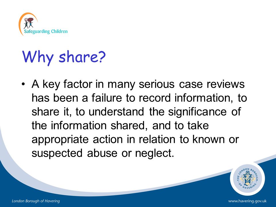 Why share? A key factor in many serious case reviews has been a failure to record information, to share it, to understand the significance of the info