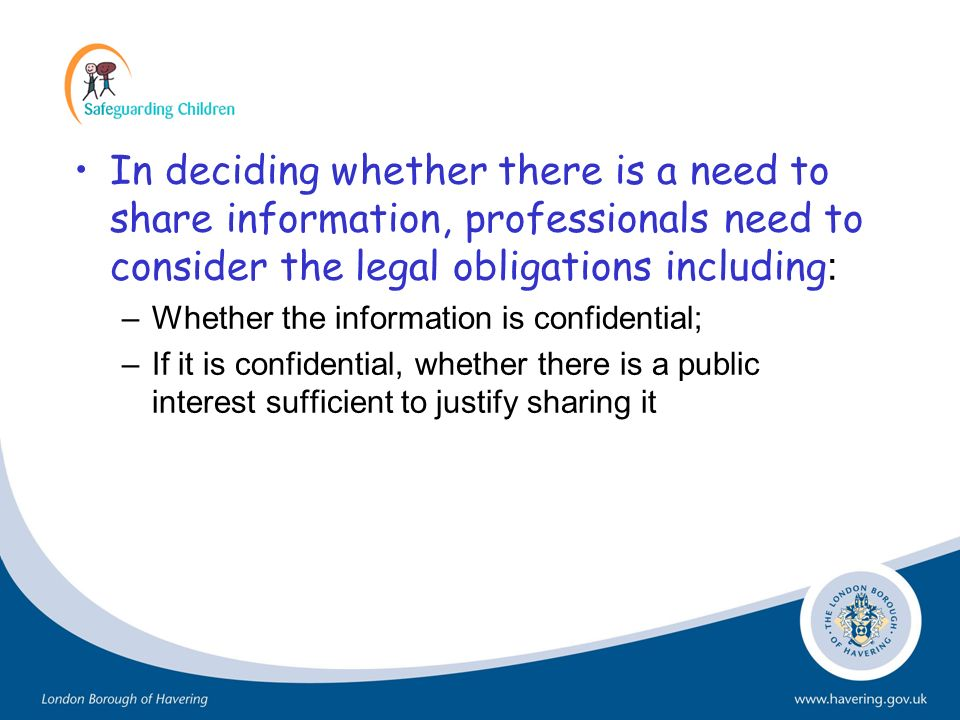 In deciding whether there is a need to share information, professionals need to consider the legal obligations including : –Whether the information is