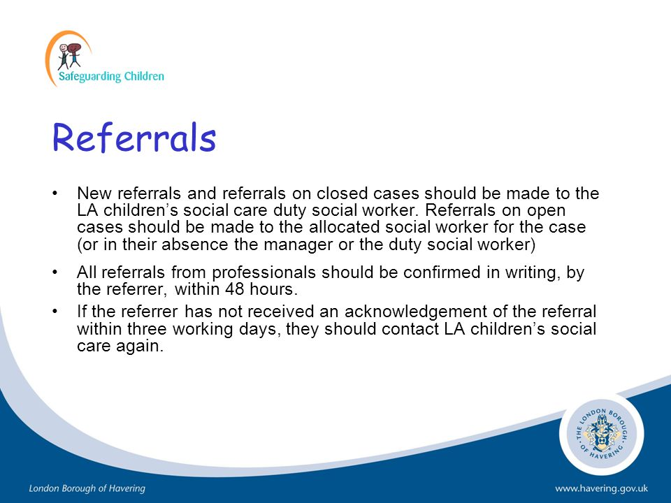 Referrals New referrals and referrals on closed cases should be made to the LA childrens social care duty social worker. Referrals on open cases shoul