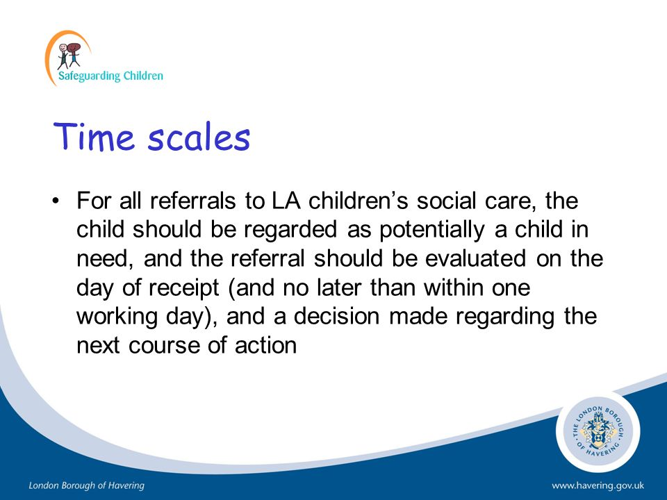 Time scales For all referrals to LA childrens social care, the child should be regarded as potentially a child in need, and the referral should be eva