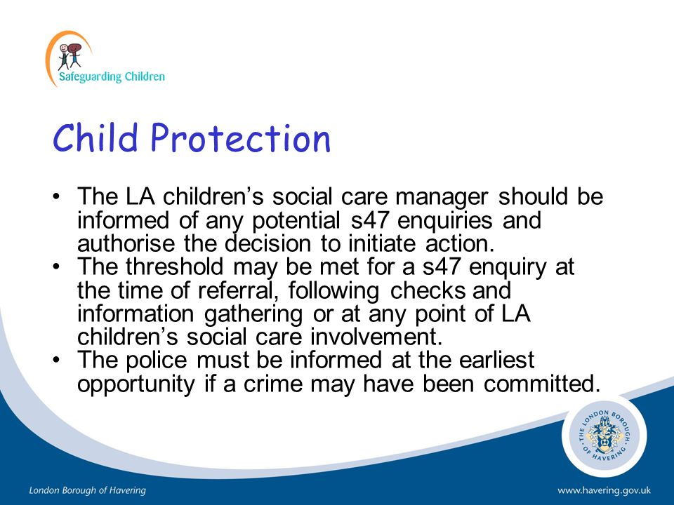 Child Protection The LA childrens social care manager should be informed of any potential s47 enquiries and authorise the decision to initiate action.