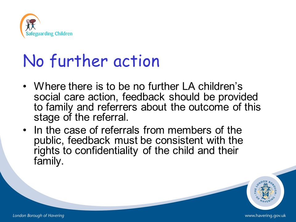 No further action Where there is to be no further LA childrens social care action, feedback should be provided to family and referrers about the outco