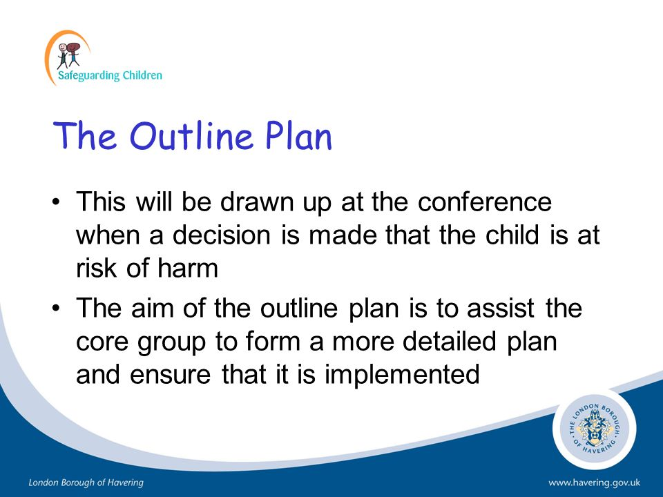 The Outline Plan This will be drawn up at the conference when a decision is made that the child is at risk of harm The aim of the outline plan is to a
