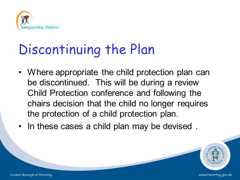 Discontinuing the Plan Where appropriate the child protection plan can be discontinued. This will be during a review Child Protection conference and f