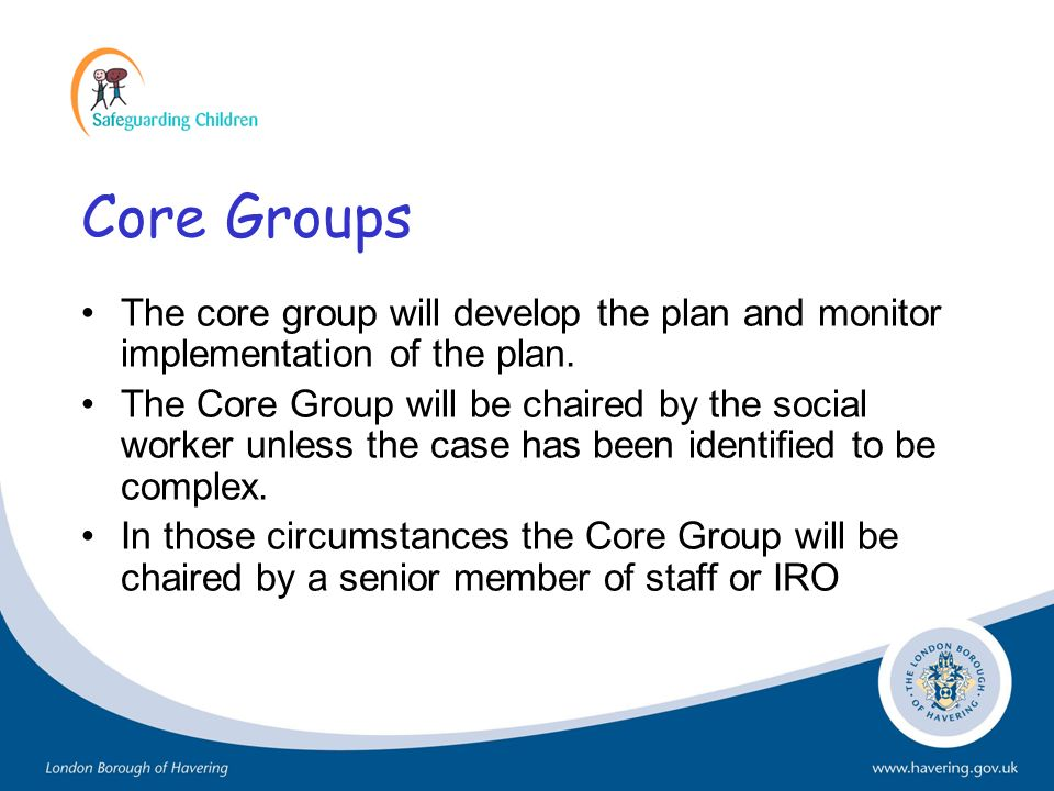 Core Groups The core group will develop the plan and monitor implementation of the plan. The Core Group will be chaired by the social worker unless th