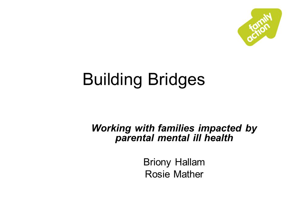 Building Bridges Working with families impacted by parental mental ill health Briony Hallam Rosie Mather