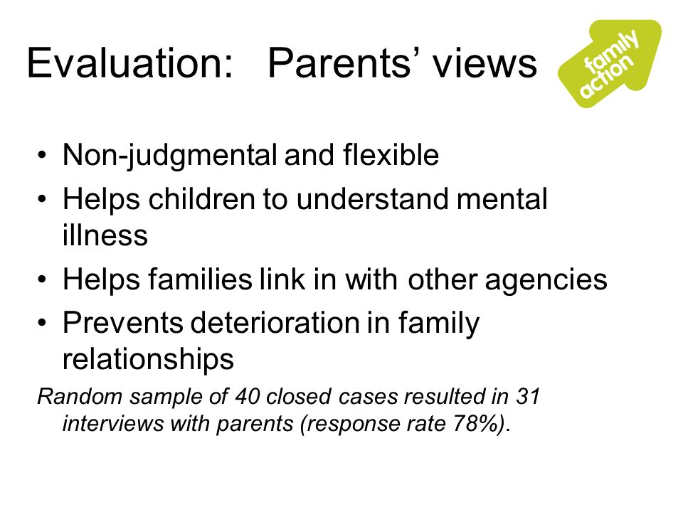 Evaluation: Parents views Non-judgmental and flexible Helps children to understand mental illness Helps families link in with other agencies Prevents deterioration in family relationships Random sample of 40 closed cases resulted in 31 interviews with parents (response rate 78%).
