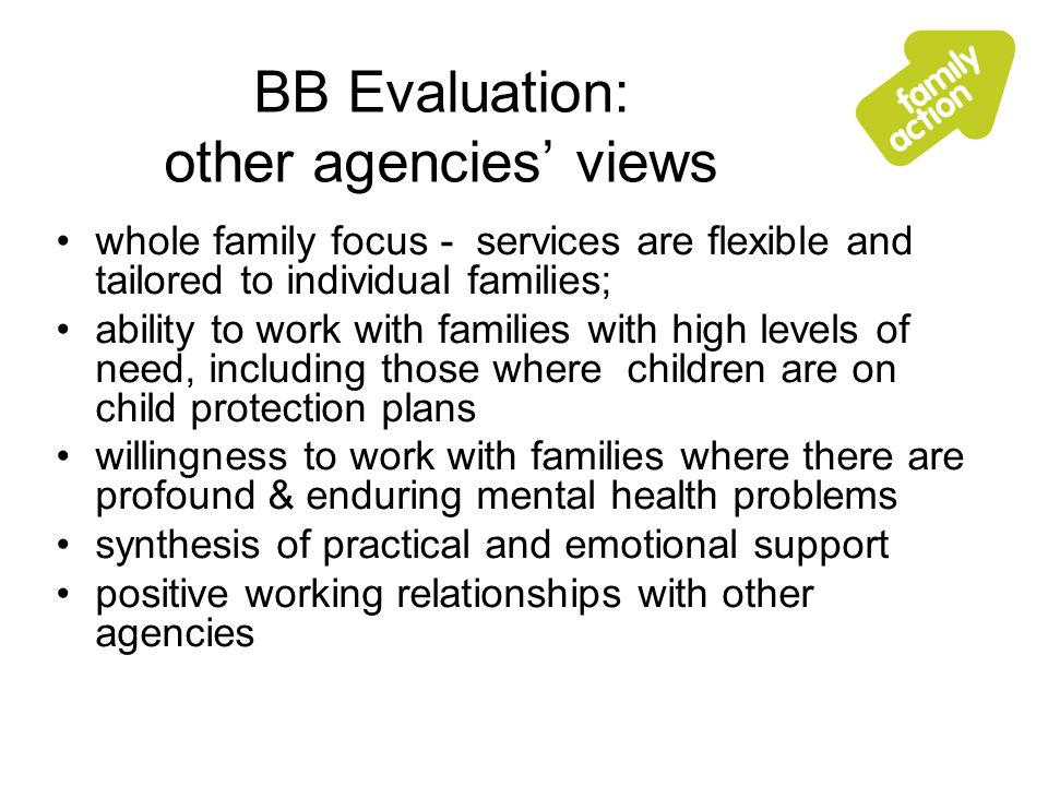 BB Evaluation: other agencies views whole family focus - services are flexible and tailored to individual families; ability to work with families with high levels of need, including those where children are on child protection plans willingness to work with families where there are profound & enduring mental health problems synthesis of practical and emotional support positive working relationships with other agencies